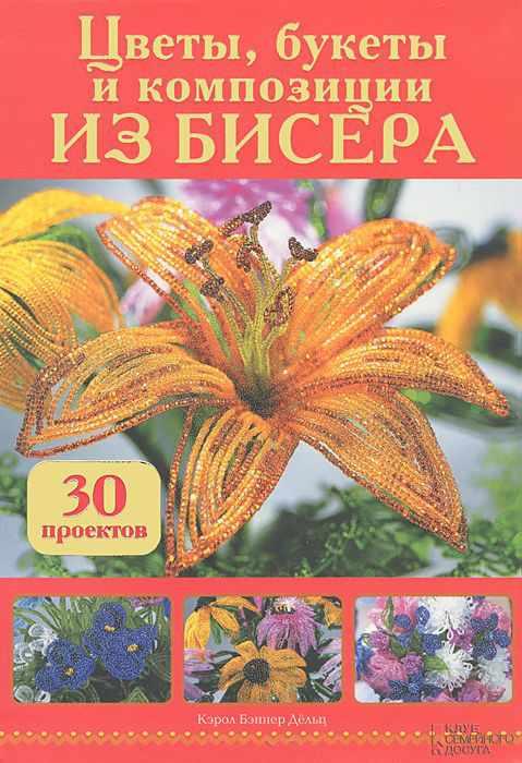 Цветы, букеты и композиции из бисера. 30 проектов  Дёльп К.Б.