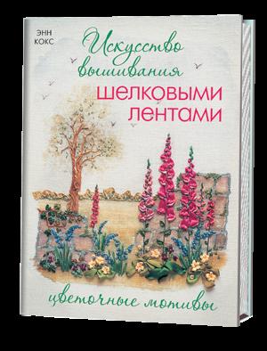 Искусство вышивания шелковыми лентами: Цветочные мотивы Энн Кокс
