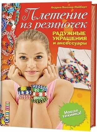 Плетение из резиночек. Радужные украшения и аксессуары. Новая техника! Андреа Кюснер-Нойберт