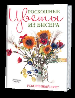 Роскошные цветы из бисера. Ускоренный курс. Донателла Чиотти