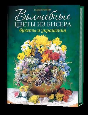 Волшебные цветы из бисера. Букеты и украшения. Сьюзан МакНил.