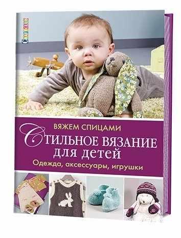 Стильное вязание для детей. Одежда, аксессуары, игрушки: вяжем спицами
