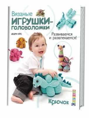 Книга Контэнт Вязальные игрушки-головоломки. Развиваемся и развлекаемся! Крючок Дедри Эйс