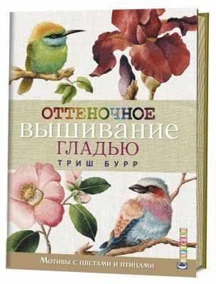 Книга Контэнт Оттеночное вышивание гладью: мотивы с цветами и птицами. Триш Бурр бурр т реалистичные цветы вышиваем гладью пошаговые описания и схемы