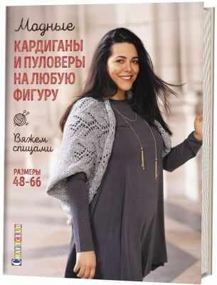 кофты и кардиганы Книга Модные кардиганы и пуловеры на любую фигуру: Вяжем спицами: Размеры 48-66